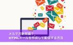 メルマガ新常識? HTMLメールを作成して配信する方法